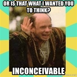 Princess Bride Vizzini - Or is that what i wanted you to think? INCONCEIVABLE