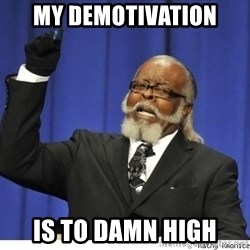 The tolerance is to damn high! - my demotivation is to damn high