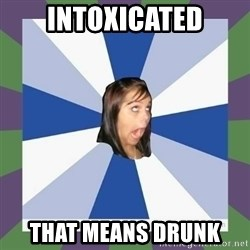 Annoying FB girl - intoxicated that means drunk