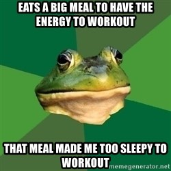 Foul Bachelor Frog - Eats a big meal to have the energy to workout That meal made me too sleepy to workout