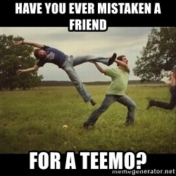 Throwme - have you ever mistaken a friend for a teemo?