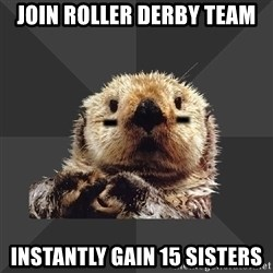 Roller Derby Otter - Join Roller Derby team Instantly gain 15 sisters
