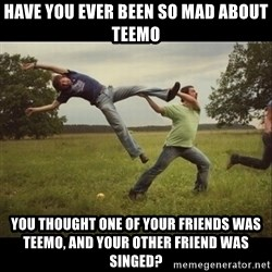 Throwme - have you ever been so mad about teemo you thought one of your friends was teemo, and your other friend was singed?