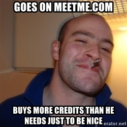 Good Guy Greg - goes on meetme.com buys more credits than he needs just to be nice