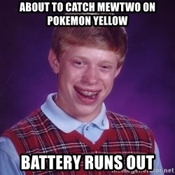 Bad Luck Brian - about to catch mewtwo on pokemon yellow battery runs out