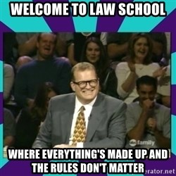 Drew Carey Whose line - Welcome to law school where everything's made up and the rules don't matter