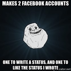 Forever Alone - makes 2 facebook accounts one to write a status, and one to like the status i wrote