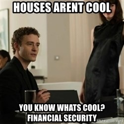 you know what's cool justin - Houses Arent Cool You know whats cool? Financial Security