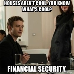 you know what's cool justin - houses aren't cool. you know what's cool? financial security.
