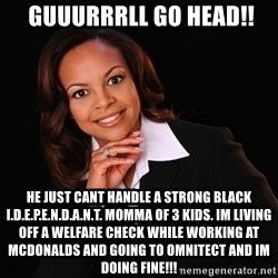 Irrational Black Woman -  guuurrrll go head!! he just cant handle a strong black i.d.e.p.e.n.d.a.n.t. momma of 3 kids. im living off a welfare check while working at mcdonalds and going to omnitect and im doing fine!!!