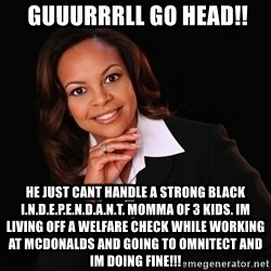 Irrational Black Woman -  guuurrrll go head!! he just cant handle a strong black i.n.d.e.p.e.n.d.a.n.t. momma of 3 kids. im living off a welfare check while working at mcdonalds and going to omnitect and im doing fine!!!