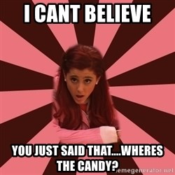 Ariana Grande - I cant believe  you just said that....wheres the candy?
