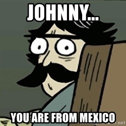 StareDad - johnny... you are from mexico