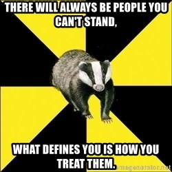PuffBadger - There will always be people you can't stand, what defines you is how you treat them.