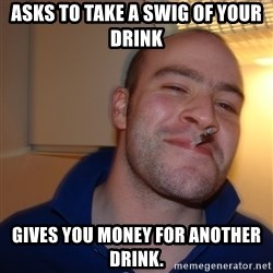 Good Guy Greg - Asks to take a swig of your drink gives you money for another drink.