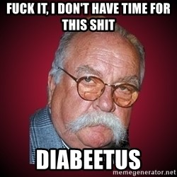 Wilford Brimley Diabeetus Guy - Fuck it, I don't have time for this shit diabeetus