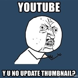 Y U No - youtube y u no update thumbnail?