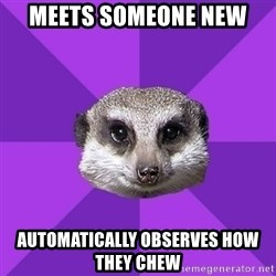 Misophonia Meerkat - MEets someone new automatically observes how they chew