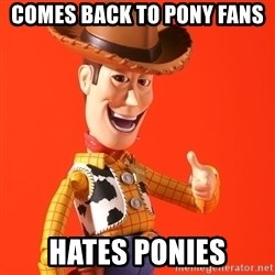 Perv Woody - comes back to pony fans hates ponies