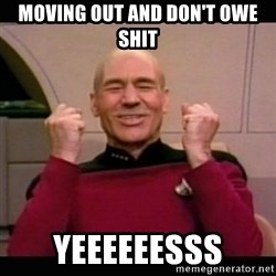 Picard yes - Moving out and don't owe shit yeeeeeesss