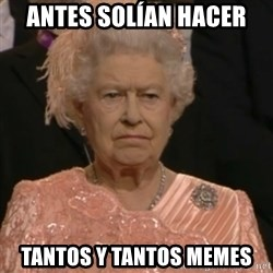Queen Elizabeth Is Not Impressed  - antes solían hacer tantos y tantos memes