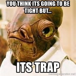 Its A Trap - You think its going to be tight but... Its trap