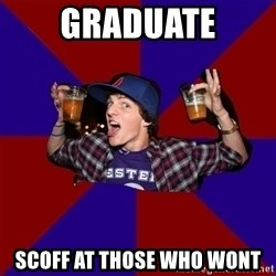 Douchebag College Freshman - Graduate Scoff at those who wont