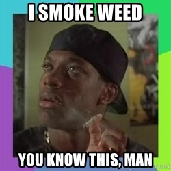 Smokey from friday - I smoke weed you know this, man