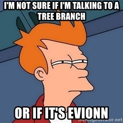Futurama Fry - I'm Not SURE IF I'M Talking to A Tree Branch Or If IT's Evionn