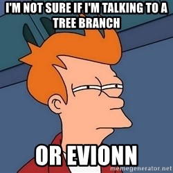 Futurama Fry - I'm not sure If I'm talking to A Tree Branch Or Evionn