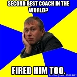 Roman Abramovich - second best coach in the world? fired him too.
