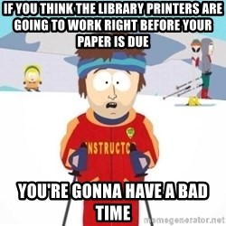 South Park Ski Teacher - IF you think the library printers are going to work right before your paper is due you're gonna have a bad time