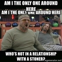angry walter - am i the only one around here who's not in a relationship with a stoner?