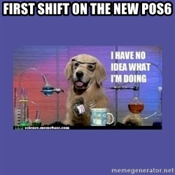 I don't know what i'm doing! dog - first shift on the new pos6
