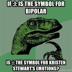 Philosoraptor - If :): is the symbol for  bipolar is :|: the symbol for Kristen stewart's emotions?