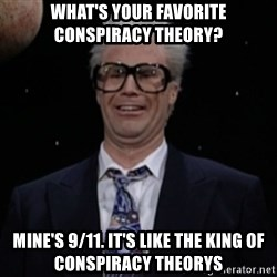 Harry Caray Will Ferrel - What's your favorite conspiracy theory? Mine's 9/11. It's like the king of conspiracy theorys