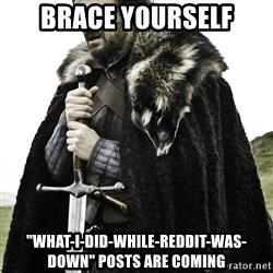 "Ned Stark - Brace yourself ""what-I-did-while-reddit-was-down"" posts are coming"