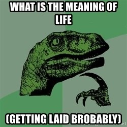 Raptor - what is the meaning of life (getting laid brobably)