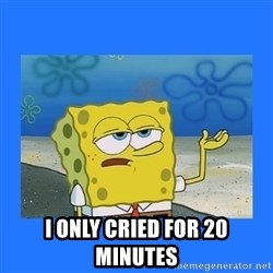 spongebob i only cried for 20 minutes -  I ONLY CRIED FOR 20 minutes