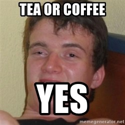 Stoner Guy - Tea or Coffee YES