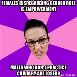 Privilege Denying Feminist - Females Disregarding Gender Role is Empowerment Males who don't practice chivalry are losers