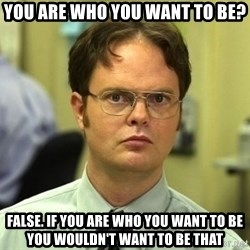 Dwight Schrute - You are who you want to be? false. if you are who you want to be you wouldn't want to be that