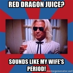 Ashley Schaeffer - RED DRAGON JUICE? SOUNDS LIKE MY WIFE'S PERIOD!