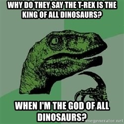 Philosoraptor - Why do they say the t-rex is the king of all dinosaurs? When I'm the god of all dinosaurs?