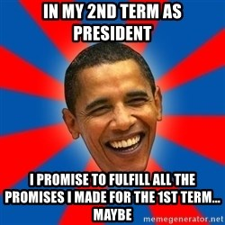Obama - in my 2nd term as president I promise to fulfill all the promises I made for the 1st term... maybe