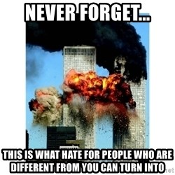9/11 - never forget... this is what hate for people who are different from you can turn into