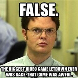 Dwight Schrute - FALSE. The Biggest video game letdown ever was rage. that game was awful.