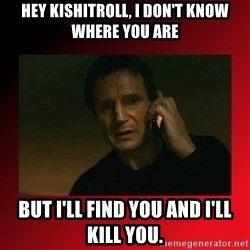 When I Find You, I'll Kill You - hey kishitroll, i don't know where you are but i'll find you and i'll kill you.