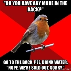 "Retail Robin - ""DO YOU HAVE ANY MORE IN THE BACK?"" Go to the back, pee, drink water. ""nope, we're sold out, sOrry."""