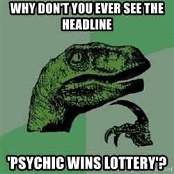 Philosoraptor - Why don't you ever see the headline 'psychic wins lottery'?